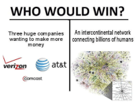 "Internet, Meme, and Money: WHO WOULD WIN?  Three huge companiesAn intercontinental network  wanting to make more connecting billions of humans  money  verizon  Comcast <p>Buy Meme Bonds to defend your beloved internet! via /r/MemeEconomy <a href=""http://ift.tt/2vfdUlS"">http://ift.tt/2vfdUlS</a></p>"
