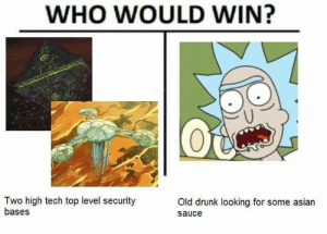 Asian, Drunk, and Old: WHO WOULD WIN?  Two high tech top level security  bases  Old drunk looking for some asian  sauce Who would win?