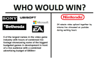 Microsoft, Nintendo, and Sony: WHO WOULD WIN?  UBISOFT  Nintendo  SONY  Microsoft  24 minute video spliced together by  interns live streamed on youtube  during working hours  Bethesda  ZA  S of the largest names in the video game  industry with hours of combined live  footage showcasing some of the biggest  budgeted games in development in front  of a live audience with a combined  advertising budget of $500m*