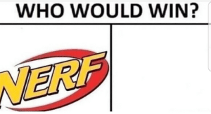 Nerf or nothing by cheeki_hamiltrash FOLLOW 4 MORE MEMES.: WHO WOULD WIN?  WERF Nerf or nothing by cheeki_hamiltrash FOLLOW 4 MORE MEMES.