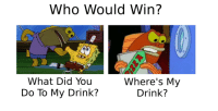 Who, Did, and You: Who Would Win?  What Did You  Do To My Drink?  Where's My  Drink? Who Would Win?