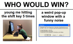 Click, Funny, and Pop: WHO WOULD WIN?  young me hitting  a weird pop-up  the shift key 5 timeswindow with a  funny noise  StickyKeys  Pressing the SHIFT key 5 times tums on StickyKeys. StickyKeys lets you use  the SHIFT, CTRL ALT, or Windows Logo keys by pressing one key at a time.  To keep StickyKeys on, cick OK  To cancel StickyKeys, click Cancel.  (朮 meirl