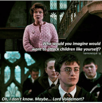 Double tap to kill Umbridge. Tag a Friend! harrypotter potterhead: Who would you imagine would  want to attack children like yourself?  Oh, I don't know. Maybe... Lord Voldemort? Double tap to kill Umbridge. Tag a Friend! harrypotter potterhead