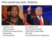 😂😂😂😂😭😭 - - - - -credit @thefunnyintrovert - - 420 memesdaily Relatable dank MarchMadness HoodJokes Hilarious Comedy HoodHumor ZeroChill Jokes Funny KanyeWest KimKardashian litasf KylieJenner JustinBieber Squad Crazy Omg Accurate Kardashians Epic bieber Weed TagSomeone hiphop trump Savage drake: Who would you pick, America  G: TheFunny Introvert  -Model for a wife  -Ex model for a wife  -Made Lemonade  -Did not make Lemonade  No kids (pull out game strong)  -5 kids (pull out game weak)  Can't read  -Reads poetry  -Has done jail time  -Has not done jail time. (Huge pussy 😂😂😂😂😭😭 - - - - -credit @thefunnyintrovert - - 420 memesdaily Relatable dank MarchMadness HoodJokes Hilarious Comedy HoodHumor ZeroChill Jokes Funny KanyeWest KimKardashian litasf KylieJenner JustinBieber Squad Crazy Omg Accurate Kardashians Epic bieber Weed TagSomeone hiphop trump Savage drake