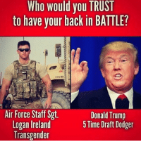Donald Trump, Memes, and Transgender: Who would you TRUST  to have your back in BATTLE?  4327  Air Force Staff Sgt  Logan Ireland  Transgender  Donald Trump  5 Time Draft Dodger