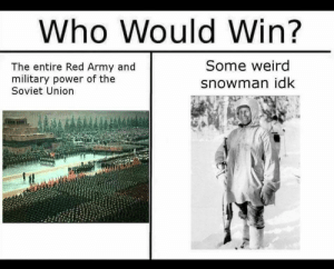 "Anaconda, Ass, and Bad: Who WouldWin?  The entire Red Army and  military power of the  Soviet Union  Some weird  snowman idk is-that-what-i-think-it-is:  trashbinwonderland:  rabbittiddy:  bradysbigblog:   kazard:  Some history buff tell me more about this tho  Oh boy, that fella is Simo Häyhä. He's Finnish and was nicknamed ""The White Death"" by the Soviet Union. Using basically a Finnish rip off of the Mosin Nagant and a lil sub machine gun he killed 505 men in the Winter War, which lasted just 100 days. He has the largest confirmed kills of any sniper ever. He was a fucking bad ass.   Do note that's 505 confirmed men killed. The unconfirmed could be larger. You also forgot the other badass part, he took an incendiary round to the face, dragged his was 25KM back to base, and went into a coma., only waking on the last day of the war. The thing that is often said is that the Russians ended the war because he woke from his slumber.  And to add, he was a farmer with no military training who got back to farming after the war.  He used to dump water on the snow so the loose snow won't fly with the gun kickback, and he stuffed his mouth with snow so his breath won't be detected  The rifle this dude used didn't have a scope unlike the ones Soviets had. This was because in the almost -40 degrees Celsius weather the scope could have frosted, the glint from the glass could have given him away, it took a bit longer to aim properly with it, it would have required him to raise his head higher which would have made him a bigger target and he just didn't have the training to use a scoped rifle stolen from the enemy. He preferred to use a rifle he knew how to instead of learning to use a new one. He lived up to be 96 years old and passed away in 2002."