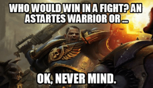Who would win in a fight?: WHO WOULDWININA FIGHTPAN  ASTARTES WARRIOROR  OK, NEVER MIND Who would win in a fight?
