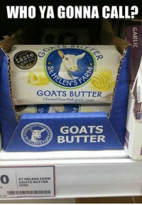 Memes, 🤖, and Cream: WHO YA GONNA CALL?  taste  GOATS BUTTER  Churned from freshgoats cream  ROM 7  GOATS  ST HELENS FARM  GOATS BUTTER If there's something strange in your neighborhood ♫
