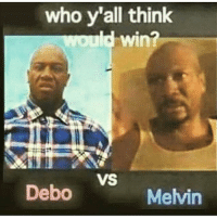 Imma Have to Go Wit Melvin Craig Beat Debos Ass: who y'all think  win?  VS  Debo  Melvin Imma Have to Go Wit Melvin Craig Beat Debos Ass