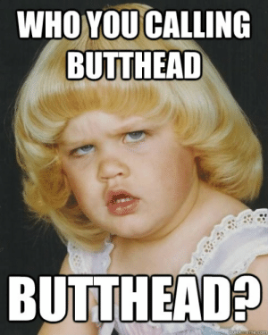 WHO YOU CALLING BUTTHEAD BUTTHEAD? - Biffette - quickmeme: WHO YOU CALLING  BUTTHEAD  BUTTHEAD?  quickmeme.com WHO YOU CALLING BUTTHEAD BUTTHEAD? - Biffette - quickmeme