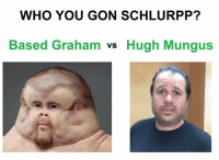 based: WHO YOU GON SCHLURPP?  Based Graham  vs Hugh Mungus