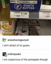 Pineapple, Who, and Goats: WHO YOU GONNA CALL  GOATS  BUTTER  1.90  Guernsey butter  talted  goats butter  te  Innocent  じarewehavingpunyet  I ain't afraid of no goats.  indirispeaks  I am suspicious of the pineapple though. Looks suspicious