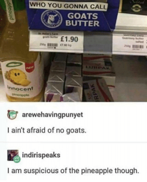 Dank, Memes, and Target: WHO YOU GONNA CALL  GOATS  BUTTER  1.90  Guernsey butter  talted  goats butter  te  Innocent  じarewehavingpunyet  I ain't afraid of no goats.  indirispeaks  I am suspicious of the pineapple though. Looks suspicious by JustSomeGuy_Idk MORE MEMES