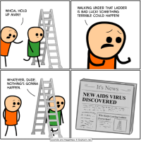 After you read this comic, you should definitely read this one: http://explosm.net/comics/5067/: WHOA, HOLD  UP MAN!!  WALKING UNDER THAT LADDER  IS BAD LUCK! SOMETHING  TERRIBLE COULD HAPPEN!  WHATEVER, DUDE.  NOTHING'S GONNA  HAPPEN  It's News  NEW AIDS VIRUS  DISCOVERED  ^ m .'' | Who Keeps Leaving Ladders  Everywhere?  Cyanide and Happiness ©. Explosm.net After you read this comic, you should definitely read this one: http://explosm.net/comics/5067/