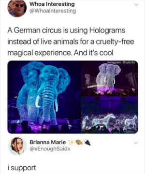 So do I!: Whoa Interesting  @Whoalnteresting  A German circus is using Holograms  instead of live animals for a cruelty-free  magical experience. And it's cool  instagram: @colorful  Brianna Marie  @xEnoughSaidx  isupport So do I!