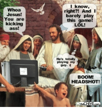 boom headshot: Whoa  Jesus  You are  kicking  ass!  I know,  right?! And I  barely play  this game!  LOL!  He's totally  playing my  guy.  BOOM!  HEADSHOT!  TED A  theCHIVE com