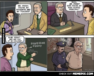It all makes sense now!omg-humor.tumblr.com: WHOA,  MR. FEENYI  NOW YOU'RE MY  HIGH SCHOOL  PRINCIPAL?  MR. FEENY,  yoU'RE MY  NEIGHBOR AND  MY TEACHER?  M-MR. FEENY?.  WHY ARE YOU  AT MY COLLEGE?  PROFESSOR  FEENY  PartHEWS  HELLO  MR. MATTHEWS  ColligiMumor  CHECK OUT MEMEPIX.COM  MEMEPIX.COM  COR It all makes sense now!omg-humor.tumblr.com