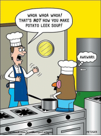 I'd rather have spit pea soup.  #UnKNOWN_PUNster: WHOA WHOA WHOA!  THAT'S NOT HOW YOU MAKE  POTATO LEEK SOUP!  AWKWARD.  com  gercartoons  METZGER I'd rather have spit pea soup.  #UnKNOWN_PUNster