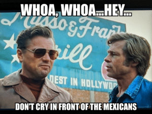 The one rule every self-respecting white guy follows...: WHOA, WHOAHEY  dusso&fra  sill  DEST IN HOLLYWOP  DON'T CRY IN FRONTOF THE MEXICANS The one rule every self-respecting white guy follows...