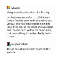 Cute, Tumblr, and Live: whoarei  she guessed my favorite color first try..  but between me and u.. i didnt even  have a favorite color until she yelled out  yellow!! she was hella excited n smiling  like a little kid. so i told her she was right  and i havent seen yellow the same since,  its in everything. i could probably live irn  it now.  meghanmclovin  This is one of my favorite posts on this  website THIS IS SO CUTE