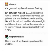 Live, Her, and Website: whoarei  she guessed my favorite color first try  but between me and u... i didnt even  have a favorite color until she yelled out  yellow!! she was hella excited n smiling  like a little kid. so i told her she was right  and i havent seen yellow the same since,  its in everything. i could probably live in  it now.  meghanmclovin  This is one of my favorite posts on this  website Favourite colour!