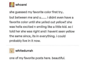 .: whoarei  she guessed my favorite color first try.  but between me and u..  didnt even have  favorite color until she yelled out yellow!! she  was hella excited n smiling like a little kid. so i  told her she was right and i havent seen yellow  the same since, its in everything. i could  probably live in it now.  whitedurrah  one of my favorite posts here. beautiful .
