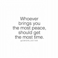 Life, Time, and Peace: Whoever  brings you  the most peace,  should get  the most time.  OWORLDSTAR Positive People Carry A High Vibration That'll Transform Your Life & Bring You Inner Peace.... 💯 #RealConnections