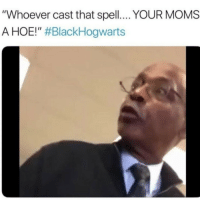 """<p>Whatchu say?? (via /r/BlackPeopleTwitter)</p>: """"Whoever cast that spell... YOUR MOMS  A HOE!"""" <p>Whatchu say?? (via /r/BlackPeopleTwitter)</p>"""