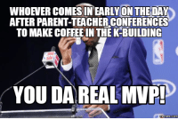 Da Real Mvp: WHOEVER COMES IN EARLYON THEDAY  AFTER PARENT-TEACHERCONFERENCES  TO MAKECOFFEE IN THE K-BUILDING  YOU DA REAL MVP!  Memes