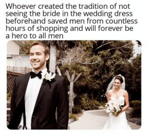 Be A Hero: Whoever created the tradition of not  seeing the bride in the wedding dress  beforehand saved men from countless  hours of shopping and will forever be  a hero to all men