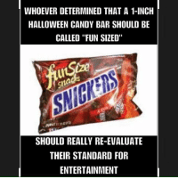 """Re Evaluate: WHOEVER DETERMINED THAT A 1-INCH  HALLOWEEN CANDY BAR SHOULD BE  CALLED """"FUN SIZED""""  SHOULD REALLY RE-EVALUATE  THEIR STANDARD FOR  ENTERTAINMENT"""
