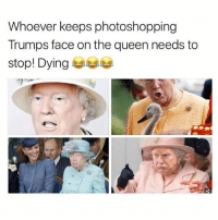 Ironic, Queen, and Face: Whoever keeps photoshopping  Trumps face on the queen needs to  stop! Dying 부부부 Bottom right killed me