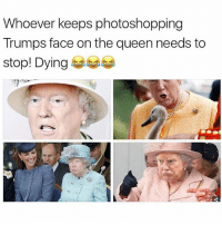 😂lol: Whoever keeps photoshopping  Trumps face on the queen needs to  stop! Dying 😂lol