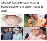 Memes, Queen, and 🤖: Whoever keeps photoshopping  Trumps face on the queen needs to  stop! Hehe