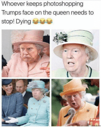 Queen, Face, and The Queen: Whoever keeps photoshopping  Trumps face on the queen needs to  stop! Dying