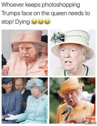 Queen, Face, and The Queen: Whoever keeps photoshopping  Trumps face on the queen needs to  stop! Dying 부비부