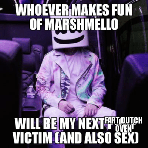 Sex, Edm, and Fun: WHOEVER MAKES FUN  OF MARSHMELLO  WILL BE MY NEXT FARTOUTCH  OVEN  VICTIM CAND ALSO SEX) and DONT MAKE FUNS THE OF EDMS PEOPLE (its called edm rite??)