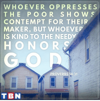Memes, 🤖, and Maker: WHOEVER OP PRESSES  T H E P O O R S H O W S  CONTEMPT FOR THEIR  MAKER, BUT WHOEVEP  IS KIND TO THE NEEDY  HONOR  PROVERBS 14:31  TBN Reflect God's love through your KINDNESS to others!