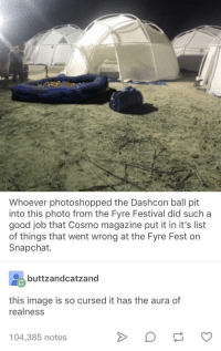 Whoever photoshopped the Dashcon ball pit  into this photo from the Fyre Festival did such a  good job that Cosmo magazine put it in it's list  of things that went wrong at the Fyre Fest on  Snapchat.  buttzandcatzand  this image is so cursed it has the aura of  realness  104,385 notes