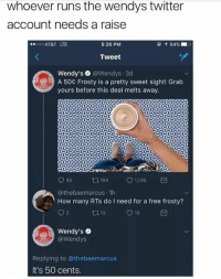 "<p>Wendy&rsquo;s via /r/memes <a href=""http://ift.tt/2vAnNeU"">http://ift.tt/2vAnNeU</a></p>: whoever runs the wendys twitter  account needs a raise  00o AT&T LTE  5:26 PM  Tweet  Wendy's @Wendys.3d  A 50c Frosty is a pretty sweet sight! Grab  yours before this deal melts away.  4 1,139  @thebaemarcus 1h  How many RTs do I need for a free frosty?  Wendy's  @Wendys  Replying to @thebaemarcus  It's 50 cents. <p>Wendy&rsquo;s via /r/memes <a href=""http://ift.tt/2vAnNeU"">http://ift.tt/2vAnNeU</a></p>"