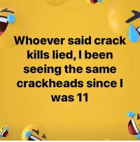 Memes, The Hood, and Richgang: Whoever said crack  kills lied, I been  seeing the same  crackheads since  was 11 IF YOU FROM THE HOOD WHERE IS THE LIE 😂😂😂😂😂😂 takecareofyachirren freenate richgang @darealnatemandela