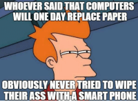 """<p>Futurama Fry.<br/><a href=""""http://daily-meme.tumblr.com""""><span style=""""color: #0000cd;""""><a href=""""http://daily-meme.tumblr.com/"""">http://daily-meme.tumblr.com/</a></span></a></p>: WHOEVER SAID THAT COMPUTERS  WILLONEDAY REPLACE PAPER  OBVIOUSLY NEVER TRIED TO WIPE  THEIR ASS WITHA SMART PHONE <p>Futurama Fry.<br/><a href=""""http://daily-meme.tumblr.com""""><span style=""""color: #0000cd;""""><a href=""""http://daily-meme.tumblr.com/"""">http://daily-meme.tumblr.com/</a></span></a></p>"""