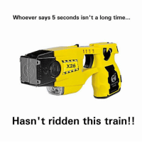 Lmao, Lol, and Memes: Whoever says 5 seconds isn't a long time...  X26  X26  Hasn't ridden this train!! Absolutely! lol lmao lawenforcement cophumor police policehumor sheriff officerbaker cops thinblueline