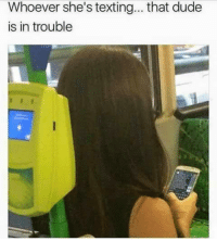 Dude, Memes, and Texting: Whoever she's texting... that dude  is in trouble