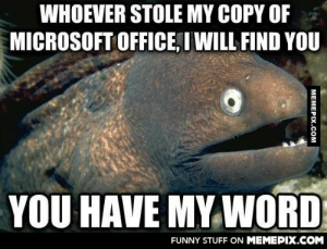 I excel in a particular set of skillsomg-humor.tumblr.com: WHOEVER STOLE MY COPY OF  MICROSOFT OFFICE, I WILL FIND YOU  YOU HAVE MY WORD  FUNNY STUFF ON MEMEPIX.COM  MEMEPIX.COM I excel in a particular set of skillsomg-humor.tumblr.com