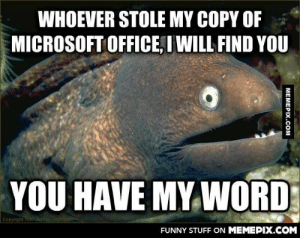 Well, that excelated quicklyomg-humor.tumblr.com: WHOEVER STOLE MY COPY OF  MICROSOFT OFFICE, I WILL FIND YOU  YOU HAVE MY WORD  Copyright 1997Jethdy Jeffords  FUNNY STUFF ON MEMEPIX.COM  MEMEPIX.COM Well, that excelated quicklyomg-humor.tumblr.com