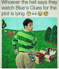 Blue's Clues, Memes, and Blue Clues: Whoever the hell says they  watch Blue's Clues for the  plot is lying