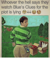 Lies Memes: Whoever the hell says they  watoh Blue's Clues for the  plot is lying  meme archives.