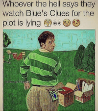 T H I C C ~J • • • • • • • memes dankmemes shitpost datboi feminism vape weaboo triggered cancer autism LGBT 420 died depressed funny lol savage anime otaku fnaf filthyfrank succ blacklivesmatter edgy cringe bushdid911 allahuakbar: Whoever the hell says they  watoh Blue's Olues for the  plot is lying  meme archives T H I C C ~J • • • • • • • memes dankmemes shitpost datboi feminism vape weaboo triggered cancer autism LGBT 420 died depressed funny lol savage anime otaku fnaf filthyfrank succ blacklivesmatter edgy cringe bushdid911 allahuakbar
