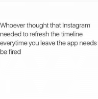 Memes, London, and 🤖: Whoever thought that Instagram  needed to refresh the timeline  everytime you leave the app needs  be fired 😂😂😂😂 comedy funny haha tagafriend igdaily banter lol tagafriend winter classic tbt uk london 2017 meme twitter